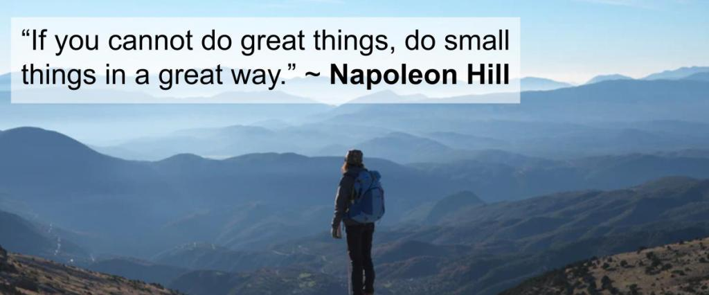 """If you cannot do great things, do small things in a great way."" ~ Napoleon Hill"