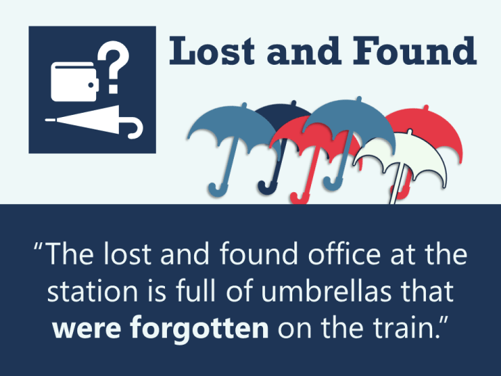 """The lost and found office at the station is full of umbrellas that were forgotten on the train."" Passive voice grammar."