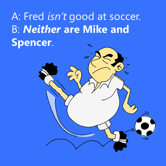 A: Fred isn't good at soccer. B: Neither are Mike and Spencer. ME TOO or ME NEITHER