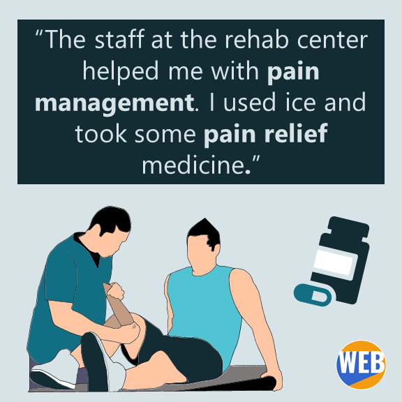 """""""The staff at the rehab center helped me with pain management."""