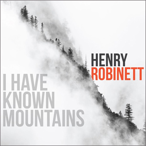 Henry Robinett I Have Known Mountains
