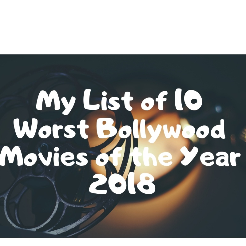 My List of 10 Worst Bollywood Movies of the Year 2018 1