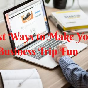 best ways to make your business trip fun