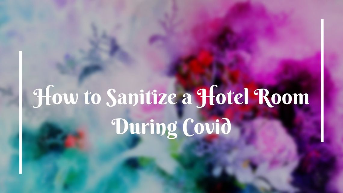 How to Sanitize a Hotel Room During Covid 1