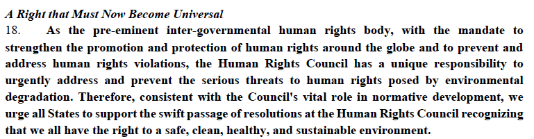 As the pre-eminent inter-governmental human rights body, with the mandate to strengthen the promotion and protection of human rights around the globe and to prevent and address human rights violations, the Human Rights Council has a unique responsibility to urgently address and prevent the serious threats to human rights posed by environmental degradation. Therefore, consistent with the Council's vital role in normative development, we urge all States to support the swift passage of resolutions at the Human Rights Council recognizing that we all have the right to a safe, clean, healthy, and sustainable environment.