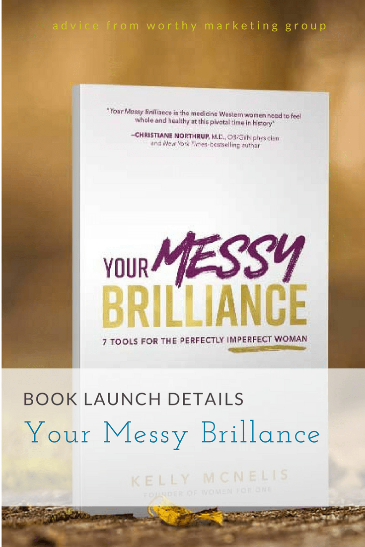 Book Launch Details: Kelly McNellis YOUR MESSY BRILLANCE | The Worthy Marketing Group Blog