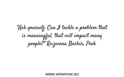 """Ask yourself: Can I tackle a problem that is meaningful, that will impact many people?"" Ruzwana Bashir, Peek"