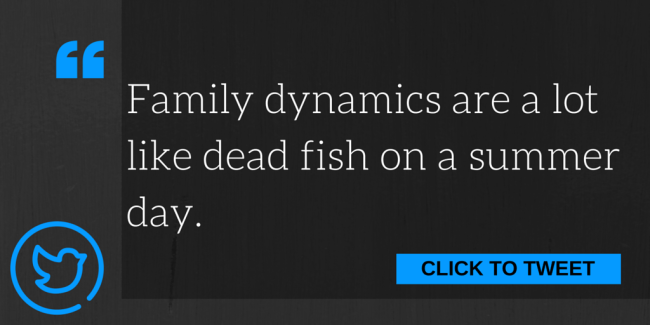 Family dynamics are a lot like dead fish on a summer day.