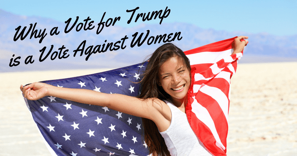 Why a Vote for Trump is a Vote Against Women