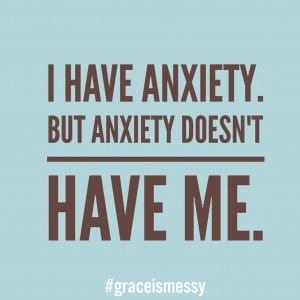 I have anxiety. But anxiety doesn't have me.