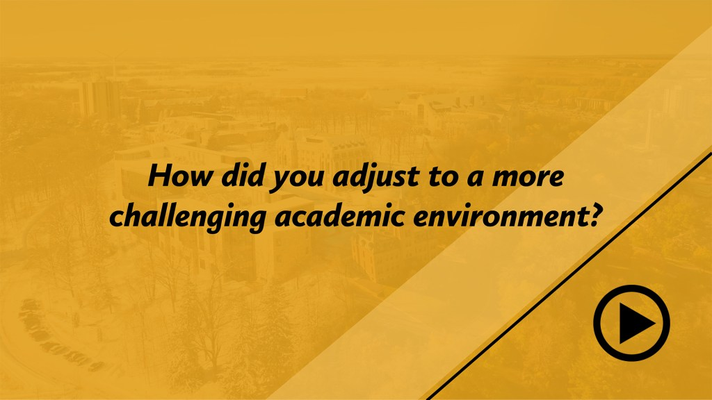 How did you adjust to a more challenging academic environment?