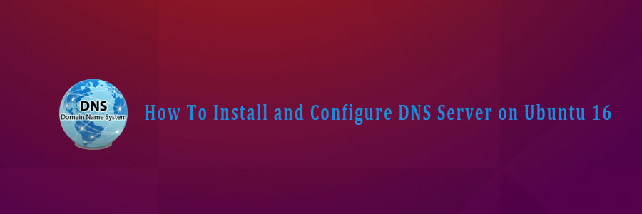 How To Install and Configure DNS Server on Ubuntu 16 04 LTS