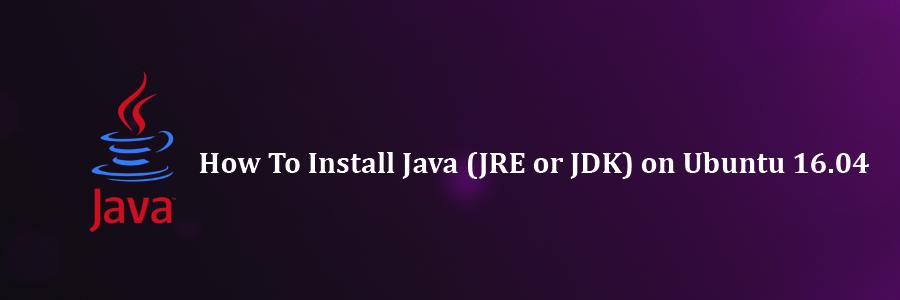 Install Java (JRE or JDK) on Ubuntu 16