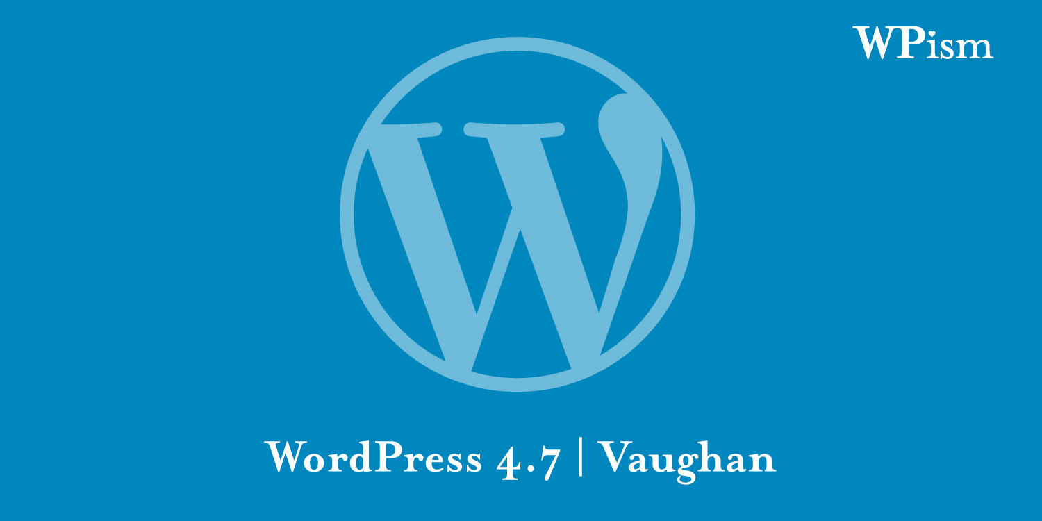 WordPress 4.7 Release - New Features and Updates