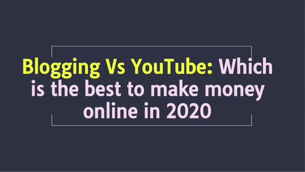 Blogging Vs YouTube: Which is the best to make money online in 2020