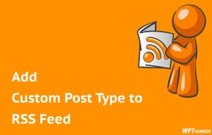 How to Add Custom Post Types to Main WordPress RSS Feed