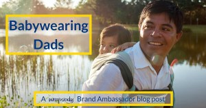 Babywearing Dads – Why They Wear & Why They Love It