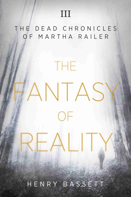 The Fantasy of Reality (The Dead Chronicles of Martha Railer) by Henry Bassett