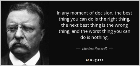 """AZQuote image of Teddy Roosevelt quote """"In any moment of decision, the best thing you can do is the right thing, the next best thing is the wrong thing, and the worst thing you can do is nothing"""""""