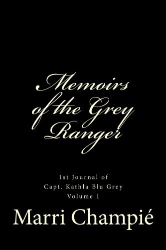 Memoirs of the Grey Ranger: 1st Journal of Capt. Kathla Blu Grey Volume 1