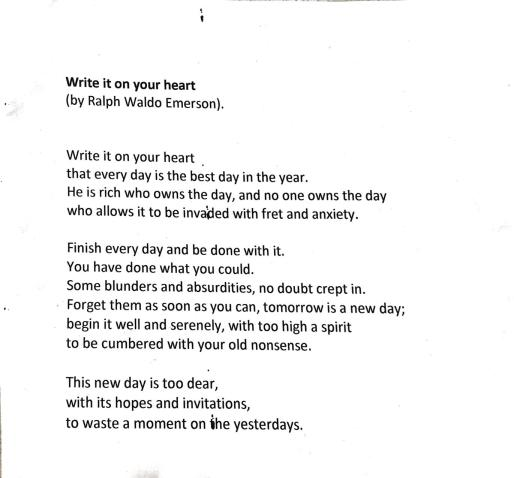 """Scanned poem Write it on your heart by Ralph Waldo Emerson. Write it on your heart/that every day is the best day in the year. He is rich who owns the day, and no one owns the day""""who allows it to be invaded with fret and anxiety. Finish every day and be done with it./ You have done what you could. Some blunders and absurdities, no doubt crept in. /Forget them as soon as you can, tomorrow is a new day;/ begin it well and serenely, with too high a spirit/ to be cumbered with your old nonsense./ This new day is too dear,/with its hopes and invitations,/ to waste a moment on the yesterdas."""
