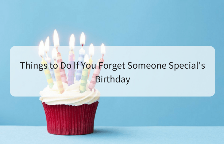 Things to Do If You Forget Someone Special's Birthday