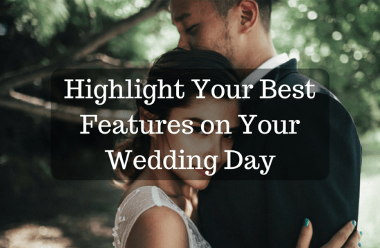 Highlight Your Best Features on Your Wedding Day