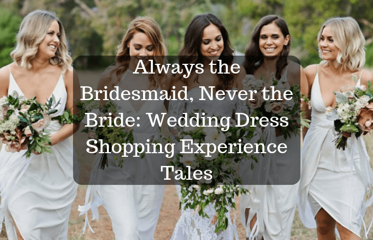 Always the Bridesmaid, Never the Bride_ Wedding Dress Shopping Experience Tales