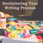 Decluttering Your Writing Process