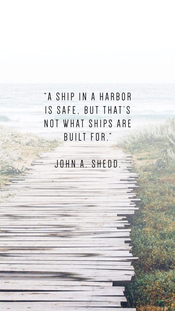 "A SHIP IN A HARBOR IS SAFE, BUT THAT'S NOT WHAT SHIPS ARE BUILT FOR."" JOHN A. SHEDD QUOTE_PHONE WALLPAPERS TO INSPIRE"