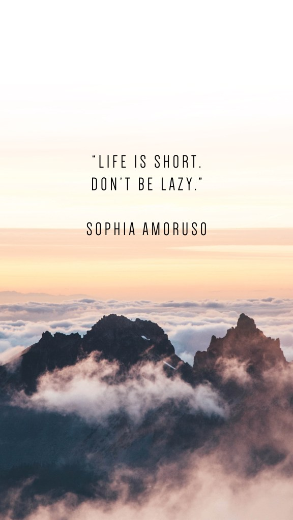 "LIFE IS SHORT. DON'T BE LAZY."" SOPHIA AMORUSO QUOTE_PHONE WALLPAPERS TO INSPIRE_Writing From Nowhere"