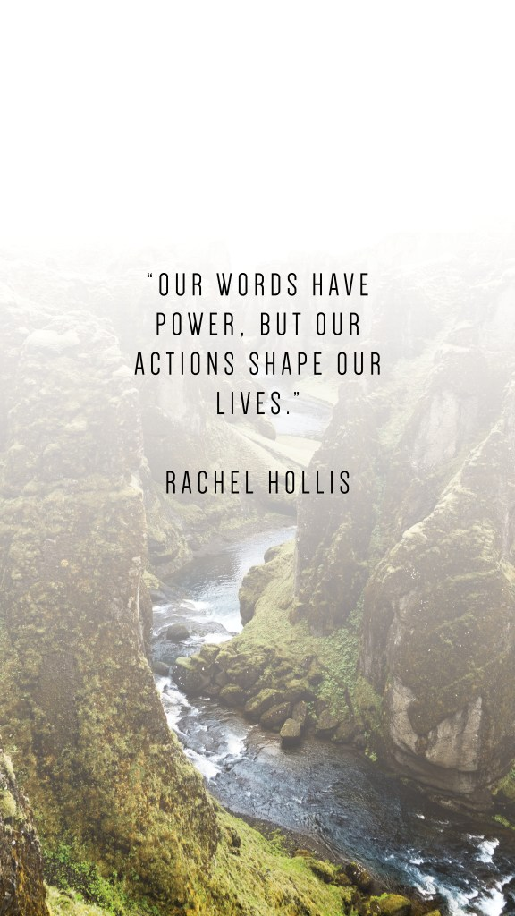 "OUR WORDS HAVE POWER, BUT OUR ACTIONS SHAPE OUR LIVES."" RACHEL HOLLIS QUOTE_PHONE WALLPAPERS TO INSPIRE"