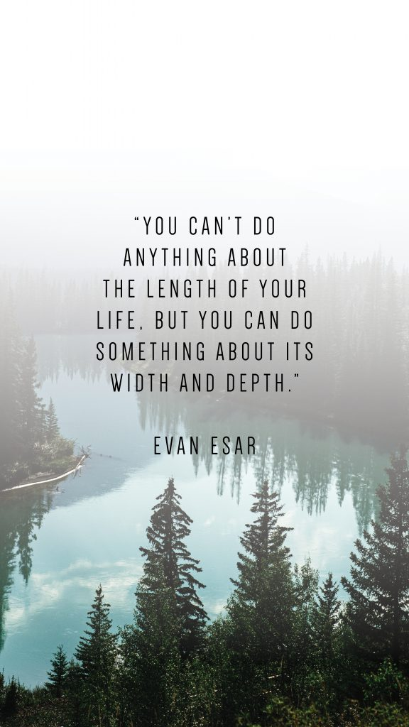 """YOU CAN'T DO ANYTHING ABOUT THE LENGTH OF YOUR LIFE, BUT YOU CAN DO SOMETHING ABOUT ITS WIDTH AND DEPTH."""" EVAN ESAR"""
