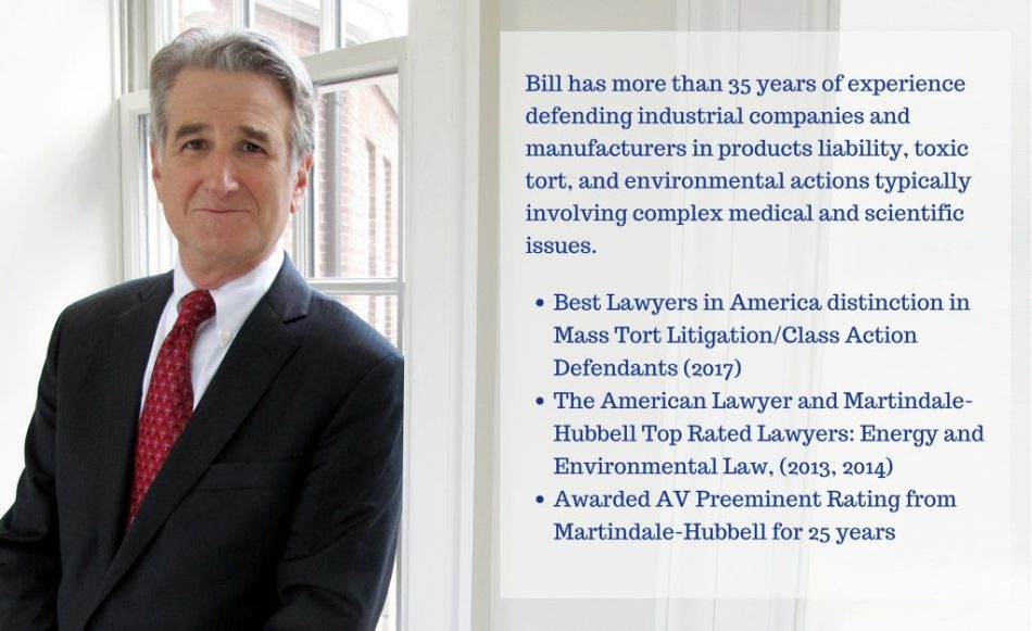 Bill has more than 35 years of experience defending industrial companies and manufacturers in products liability, toxic tort, and environmental actions typically involving complex medical and scientific issues. Best Lawyers in America distinction in Mass Tort Litigation/Class Action Defendants (2017, 2018) The American Lawyer and Martindale-Hubbell Top Rated Lawyers: Energy and Environmental Law, (2013, 2014) Awarded AV Preeminent Rating from Martindale-Hubbell for 25 years