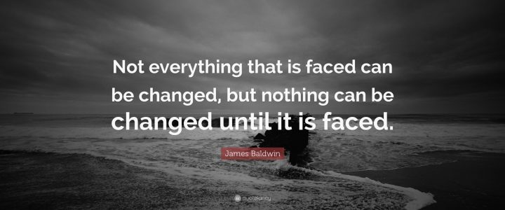 """JAMES BALDWIN  """"Not everything that is faced can be changed but nothing can be changed until it is faced"""""""