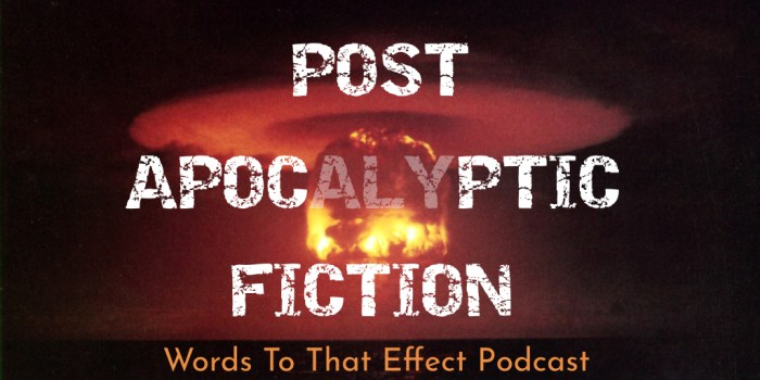 Post-Apocalyptic Fiction (Words To That Effect Ep27)