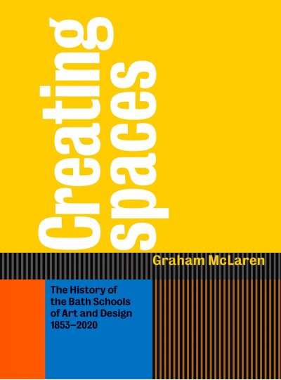 Creating Spaces: The History of Bath Schools of Art and Design 1853-2020
