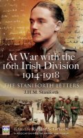 At War with the 16th Irish Division, 1914-1918: The Letters of J H M Staniforth