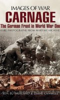 Carnage: The German Front in World War One- Rare Photographs from Wartime Archives (Images of War)