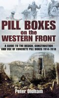 Pill Boxes on the Western Front: a Guide to the Design, Construction and Use of Concrete Pill Boxes 1914-1918