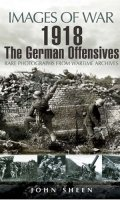 1918 The German Offensives: Rare Photographs from Wartime Archives (Images of War)