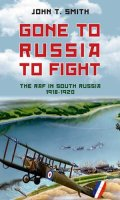 Gone to Russia to Fight: The RAF in South Russia 1918 to 1920