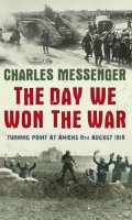 The Day We Won the War: Turning Point at Amiens 8th August 1918