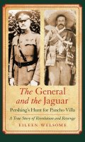 The General and the Jaguar: Pershing's Hunt for Pancho Villa: A True Story of Revolution and Revenge