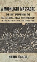'A Moonlight Massacre' – The Night Operation on the Passchendaele Ridge, 2 December 1917: The Forgotten Last Act of the Third Battle of Ypres