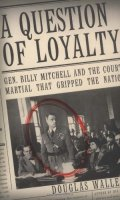 A Question of Loyalty: General Billy Michell and The Court Martial that Gripped the Nation
