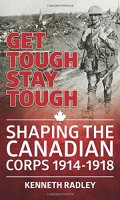 Get Tough Stay Tough: Shaping the Canadian Corps, 1914-1918