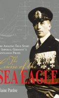 The Cruise of the Sea Eagle: The Amazing True Story of Imperial Germany's Gentleman Pirate