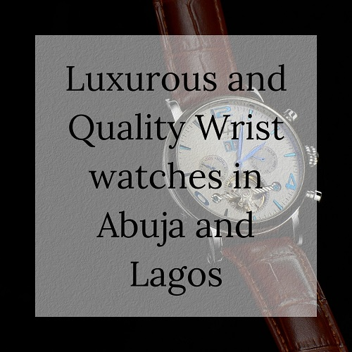 Luxurious and Quality Wrist Watches in Abuja and Lagos
