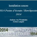 2 0 1 4   Poste d'écoute  Horchposten  19 1 4 L'installation sonore sera présentée en France à Lyon, Marseille, Montpellier, Nancy, Paris et Toulouse. Et l'installation de « Poste d 'écoute » sera présenté sur les champs de bataille à Hartmannswillerkopf pour une période de 4 ans à partir du 3. août 2014.